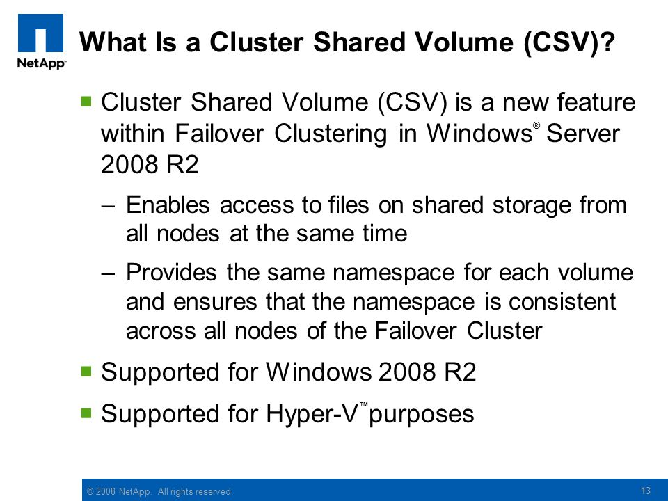 © 2008 NetApp. All rights reserved. 13 What Is a Cluster Shared Volume (CSV)?  Cluster Shared Volume (CSV) is a new feature within Failover Clusterin