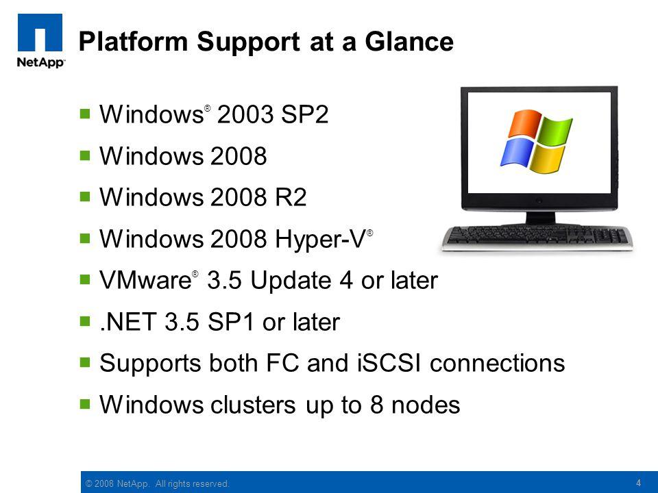 © 2008 NetApp. All rights reserved. 4 Platform Support at a Glance  Windows ® 2003 SP2  Windows 2008  Windows 2008 R2  Windows 2008 Hyper-V ®  VM