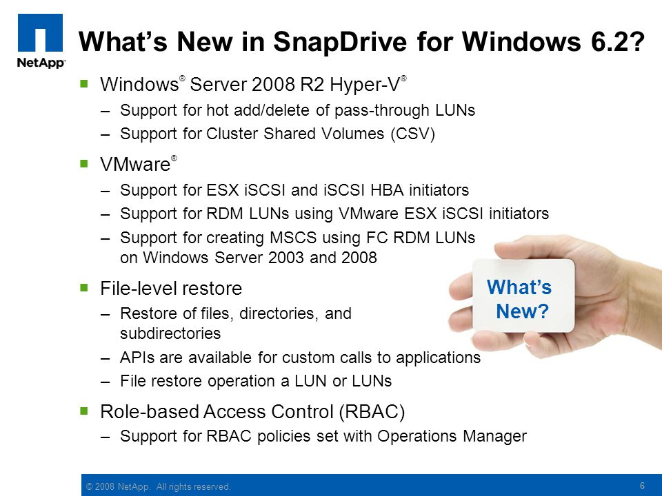 © 2008 NetApp. All rights reserved. What's New? 6 What's New in SnapDrive for Windows 6.2?  Windows ® Server 2008 R2 Hyper-V ® –Support for hot add/d