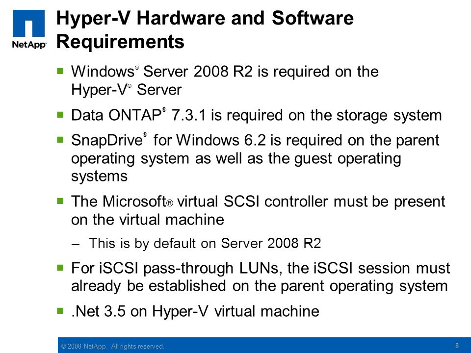 © 2008 NetApp. All rights reserved. 8 Hyper-V Hardware and Software Requirements  Windows ® Server 2008 R2 is required on the Hyper-V ® Server  Data