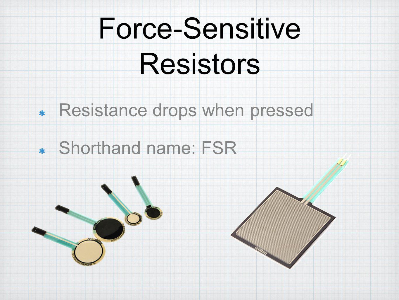 Force-Sensitive Resistors Resistance drops when pressed Shorthand name: FSR