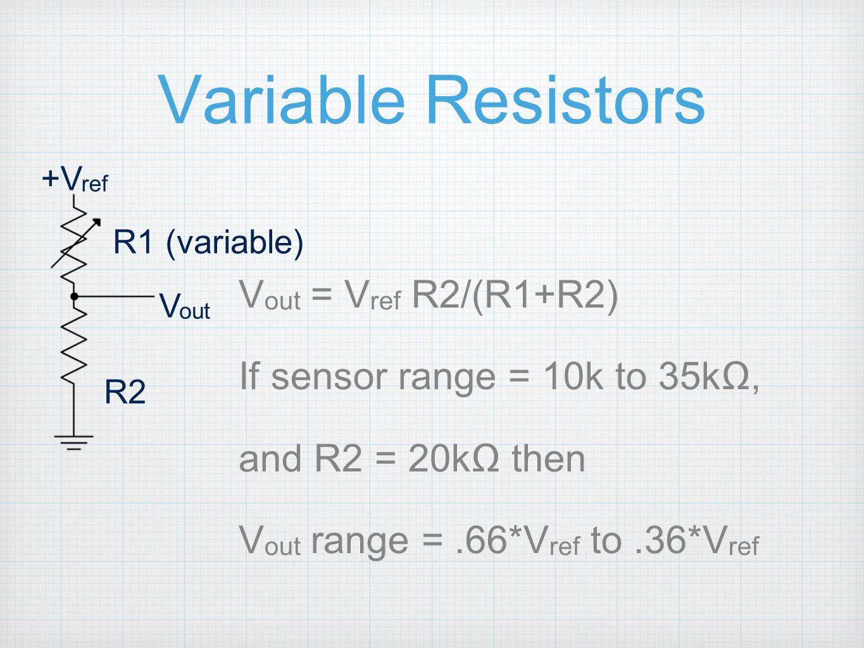 Variable Resistors V out = V ref R2/(R1+R2) If sensor range = 10k to 35kΩ, and R2 = 20kΩ then V out range =.66*V ref to.36*V ref V out R2 R1 (variable) +V ref