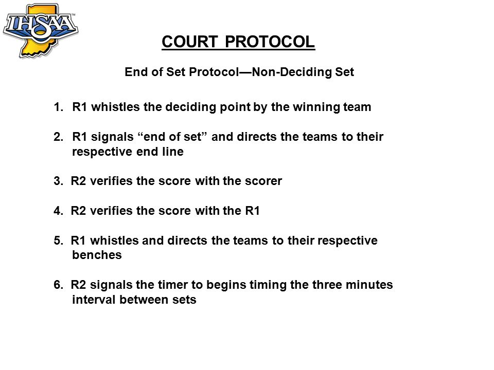 COURT PROTOCOL End of Set Protocol—Non-Deciding Set 1.R1 whistles the deciding point by the winning team 2.R1 signals end of set and directs the teams to their respective end line 3.
