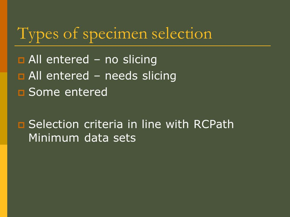 Types of specimen selection  All entered – no slicing  All entered – needs slicing  Some entered  Selection criteria in line with RCPath Minimum data sets