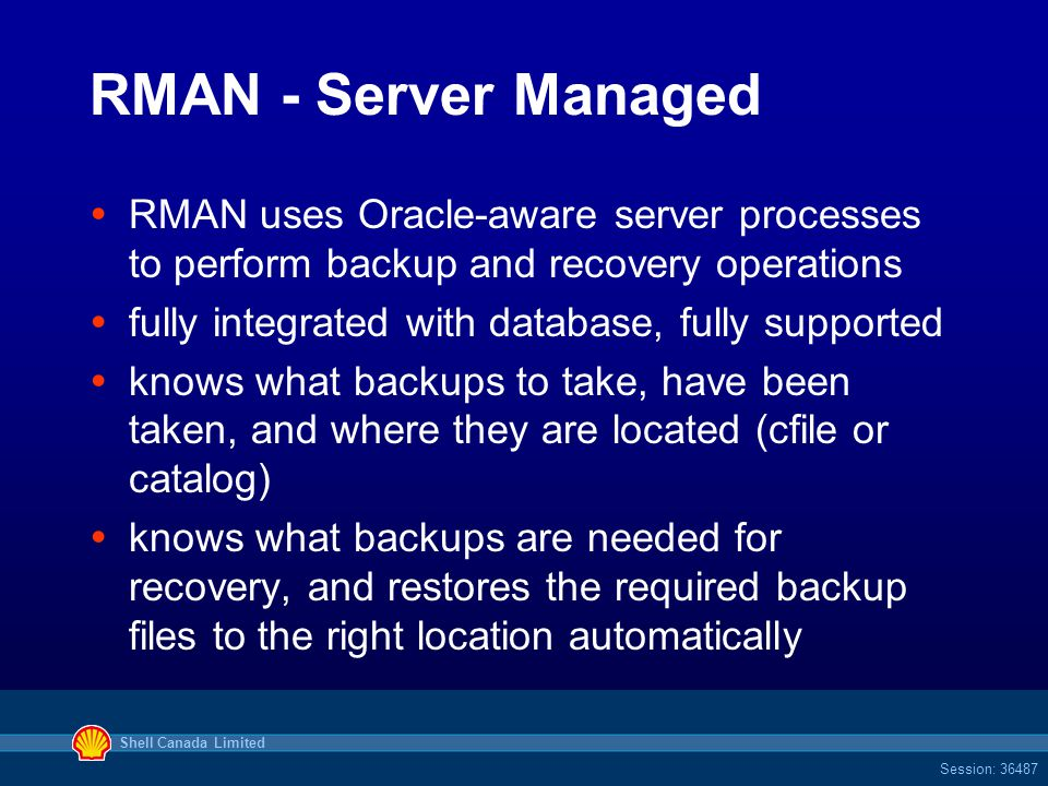 Shell Canada Limited Session: 36487 RMAN - Server Managed  RMAN uses Oracle-aware server processes to perform backup and recovery operations  fully integrated with database, fully supported  knows what backups to take, have been taken, and where they are located (cfile or catalog)  knows what backups are needed for recovery, and restores the required backup files to the right location automatically