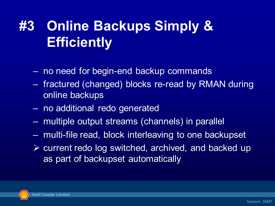 Shell Canada Limited Session: 36487 #3Online Backups Simply & Efficiently –no need for begin-end backup commands –fractured (changed) blocks re-read by RMAN during online backups –no additional redo generated –multiple output streams (channels) in parallel –multi-file read, block interleaving to one backupset  current redo log switched, archived, and backed up as part of backupset automatically