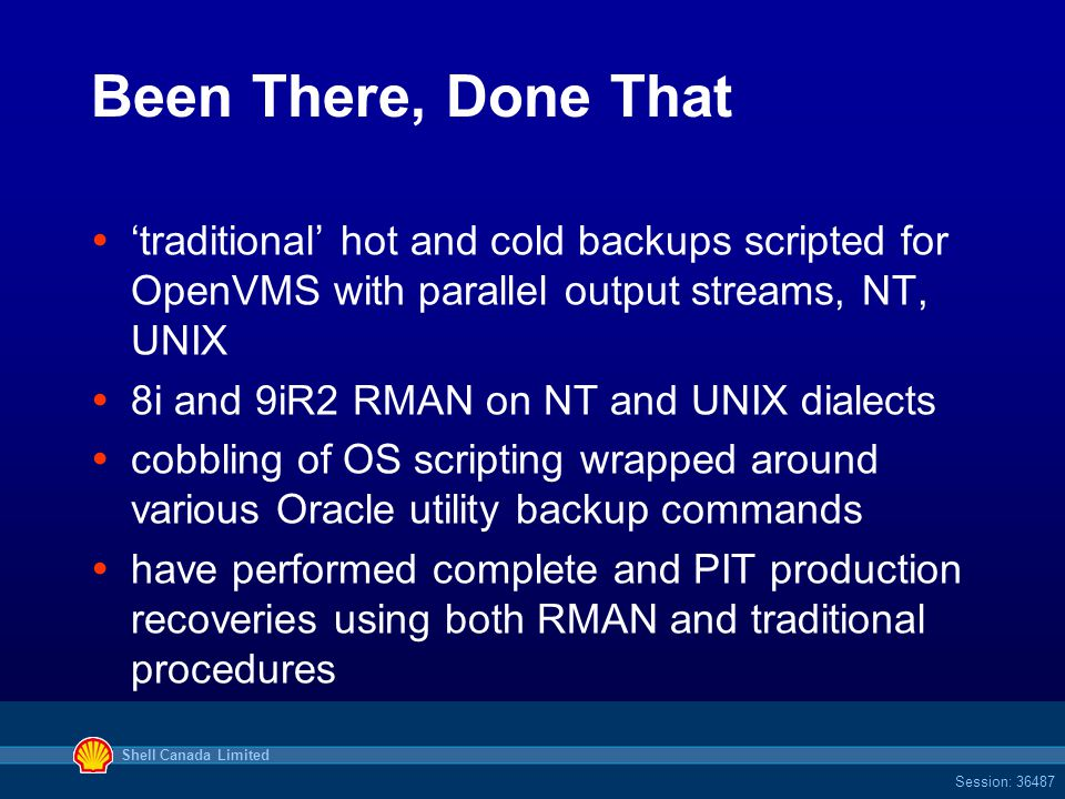 Shell Canada Limited Session: 36487 Been There, Done That  'traditional' hot and cold backups scripted for OpenVMS with parallel output streams, NT, UNIX  8i and 9iR2 RMAN on NT and UNIX dialects  cobbling of OS scripting wrapped around various Oracle utility backup commands  have performed complete and PIT production recoveries using both RMAN and traditional procedures