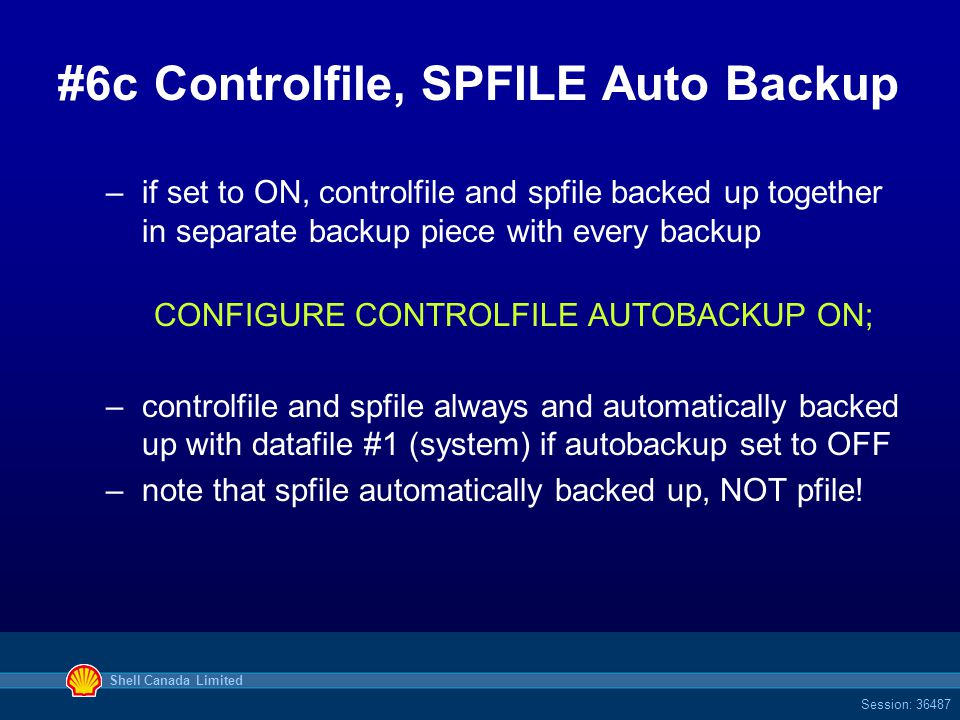 Shell Canada Limited Session: 36487 #6cControlfile, SPFILE Auto Backup –if set to ON, controlfile and spfile backed up together in separate backup piece with every backup CONFIGURE CONTROLFILE AUTOBACKUP ON; –controlfile and spfile always and automatically backed up with datafile #1 (system) if autobackup set to OFF –note that spfile automatically backed up, NOT pfile!