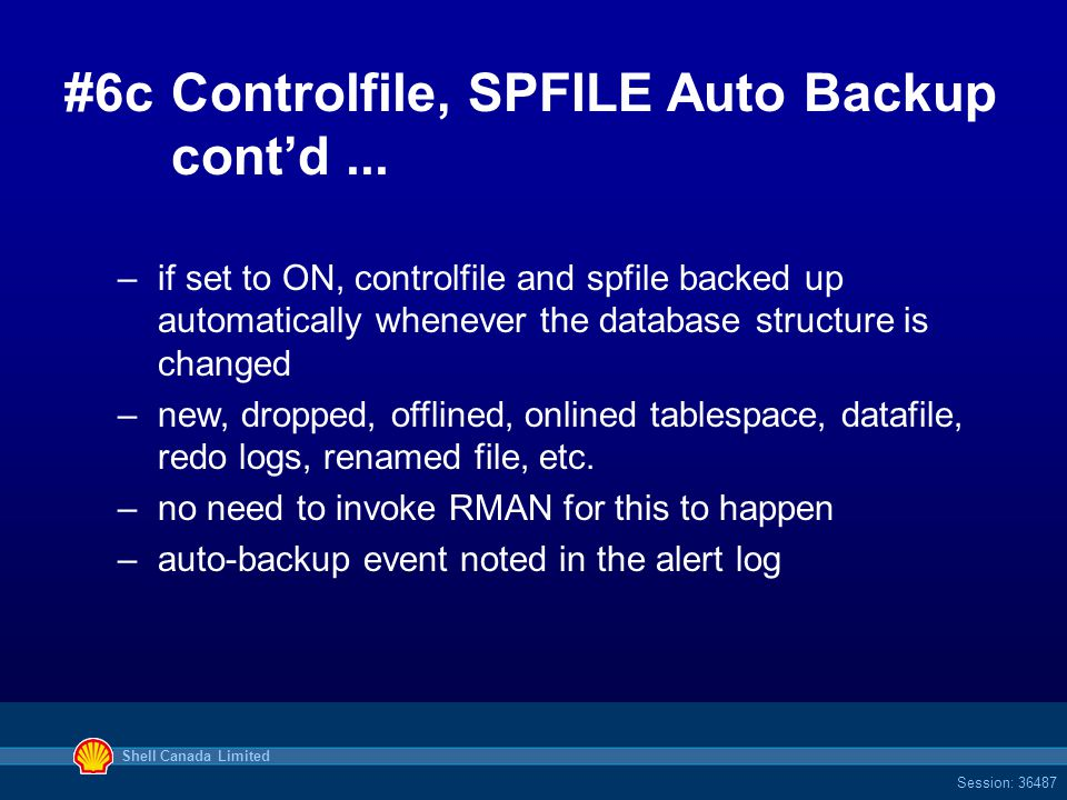 Shell Canada Limited Session: 36487 #6cControlfile, SPFILE Auto Backup cont'd... –if set to ON, controlfile and spfile backed up automatically wheneve