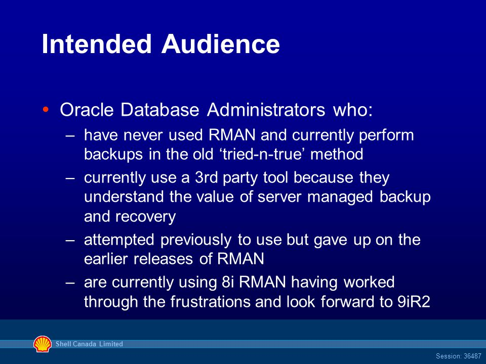 Shell Canada Limited Session: 36487 Intended Audience  Oracle Database Administrators who: –have never used RMAN and currently perform backups in the old 'tried-n-true' method –currently use a 3rd party tool because they understand the value of server managed backup and recovery –attempted previously to use but gave up on the earlier releases of RMAN –are currently using 8i RMAN having worked through the frustrations and look forward to 9iR2