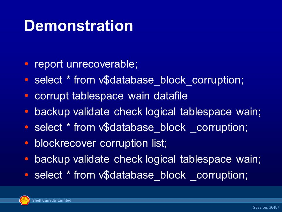 Shell Canada Limited Session: 36487 Demonstration  report unrecoverable;  select * from v$database_block_corruption;  corrupt tablespace wain datafile  backup validate check logical tablespace wain;  select * from v$database_block _corruption;  blockrecover corruption list;  backup validate check logical tablespace wain;  select * from v$database_block _corruption;