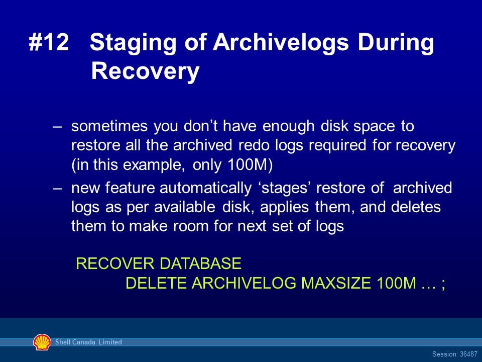 Shell Canada Limited Session: 36487 #12 Staging of Archivelogs During Recovery –sometimes you don't have enough disk space to restore all the archived redo logs required for recovery (in this example, only 100M) –new feature automatically 'stages' restore of archived logs as per available disk, applies them, and deletes them to make room for next set of logs RECOVER DATABASE DELETE ARCHIVELOG MAXSIZE 100M … ;