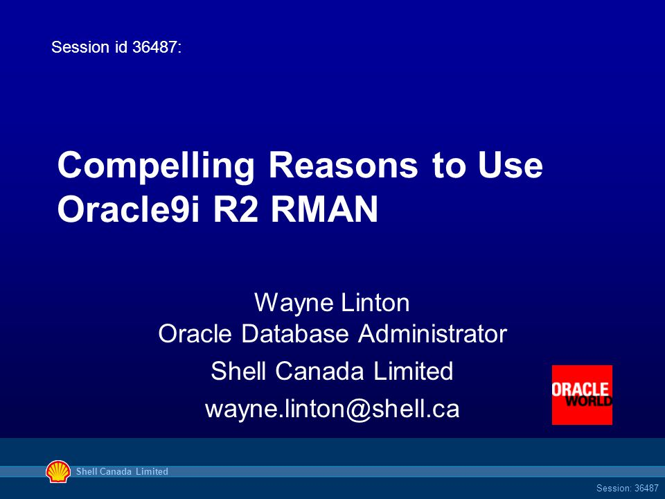 Shell Canada Limited Session: 36487 Compelling Reasons to Use Oracle9i R2 RMAN Wayne Linton Oracle Database Administrator Shell Canada Limited wayne.linton@shell.ca Session id 36487: