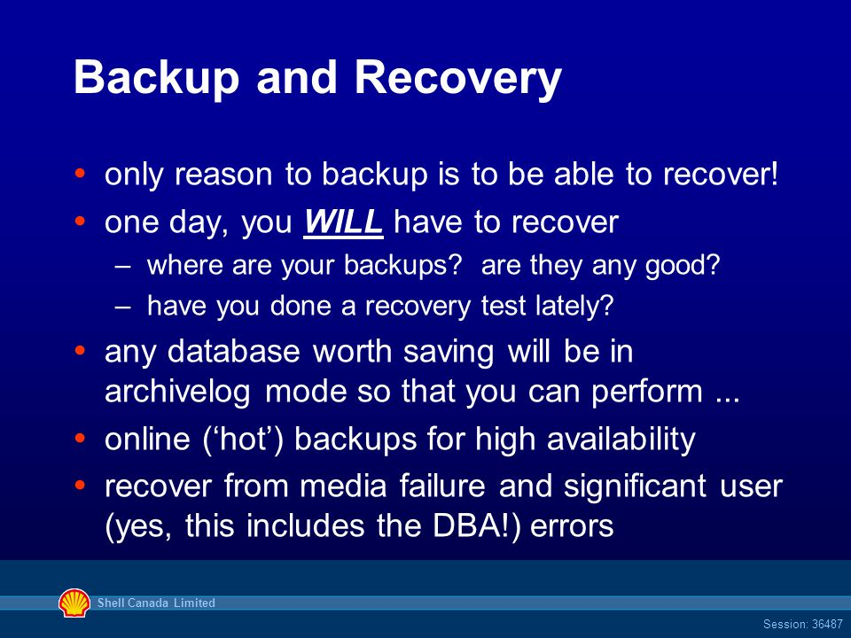 Shell Canada Limited Session: 36487 Backup and Recovery  only reason to backup is to be able to recover.