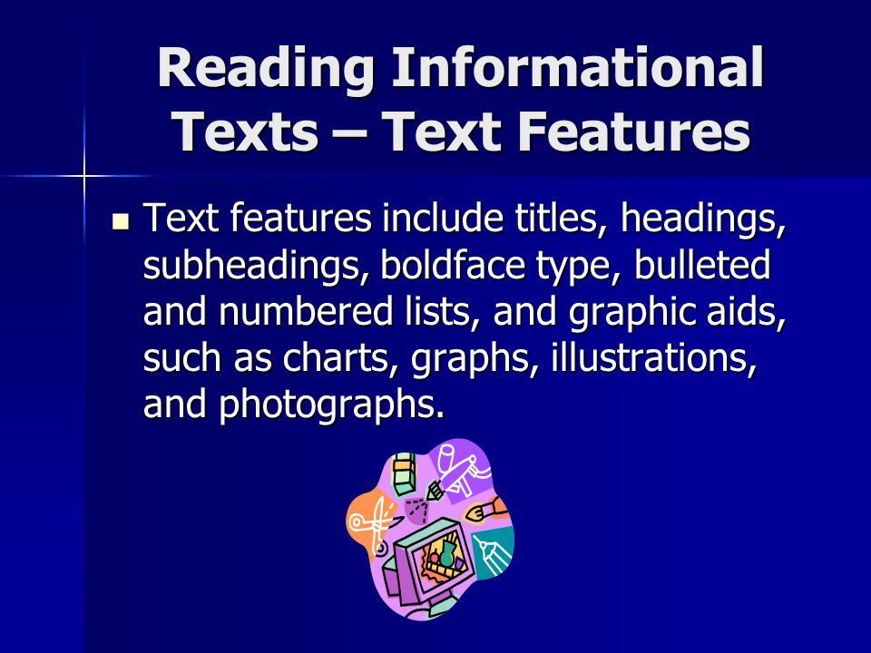 Reading Informational Texts – Text Features Text features include titles, headings, subheadings, boldface type, bulleted and numbered lists, and graphic aids, such as charts, graphs, illustrations, and photographs.