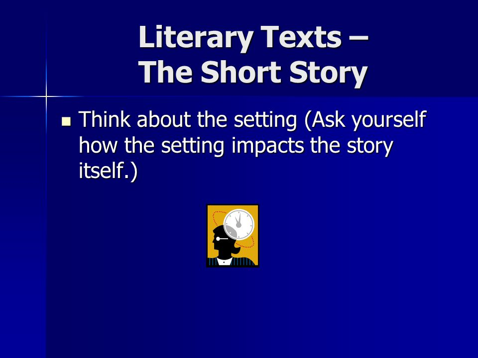 Literary Texts – The Short Story Think about the setting (Ask yourself how the setting impacts the story itself.) Think about the setting (Ask yourself how the setting impacts the story itself.)