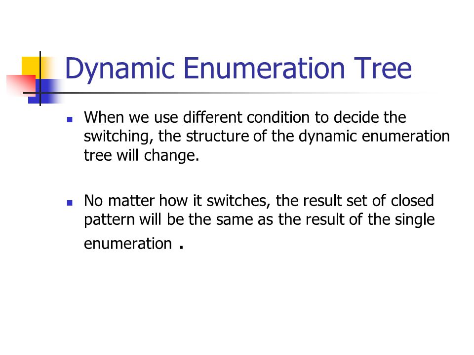 Dynamic Enumeration Tree When we use different condition to decide the switching, the structure of the dynamic enumeration tree will change.