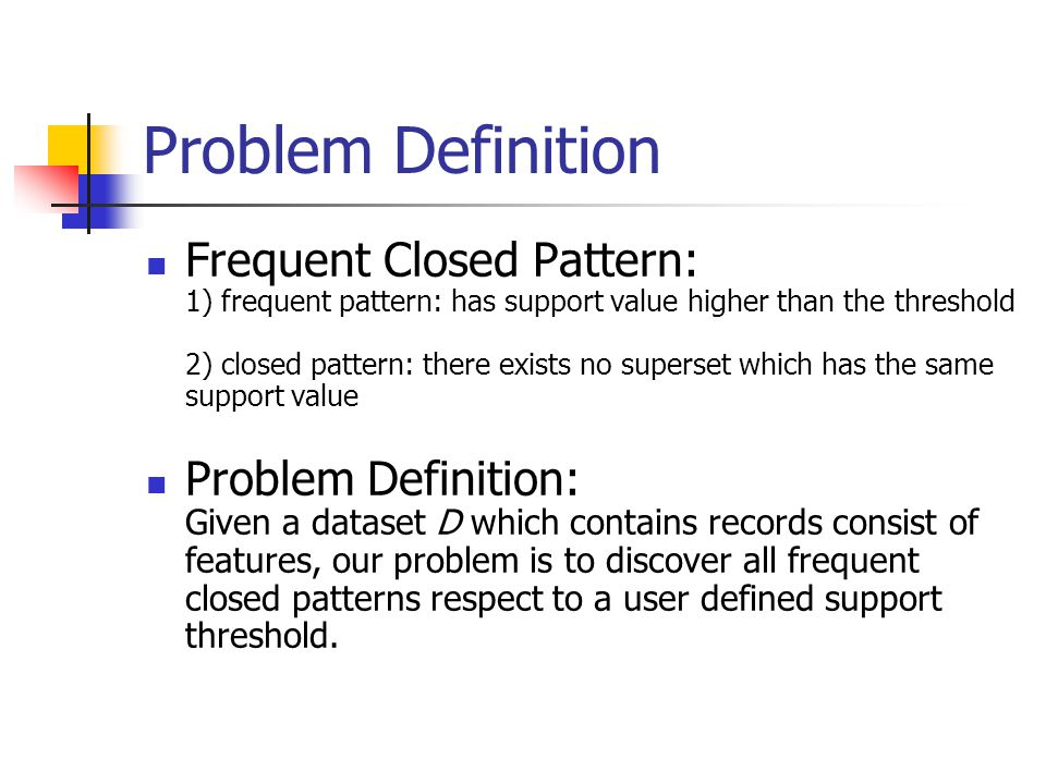 Problem Definition Frequent Closed Pattern: 1) frequent pattern: has support value higher than the threshold 2) closed pattern: there exists no superset which has the same support value Problem Definition: Given a dataset D which contains records consist of features, our problem is to discover all frequent closed patterns respect to a user defined support threshold.