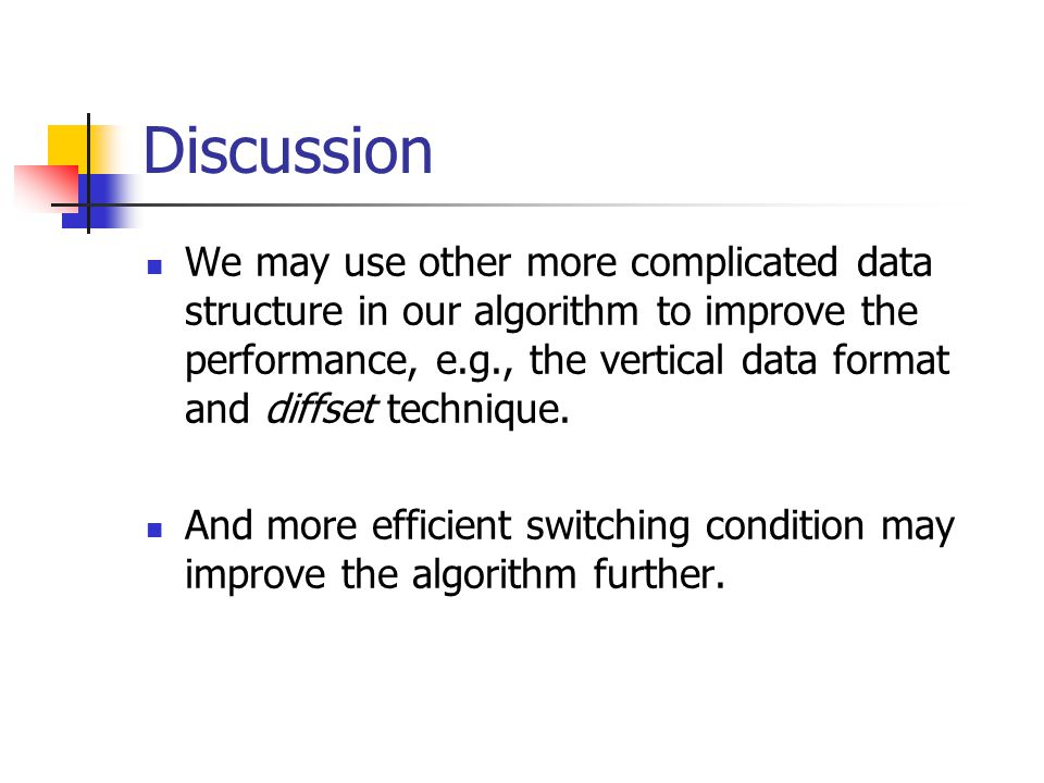 Discussion We may use other more complicated data structure in our algorithm to improve the performance, e.g., the vertical data format and diffset technique.