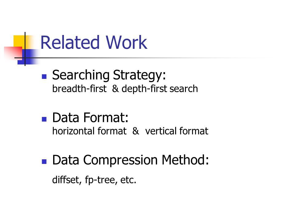 Related Work Searching Strategy: breadth-first & depth-first search Data Format: horizontal format & vertical format Data Compression Method: diffset, fp-tree, etc.