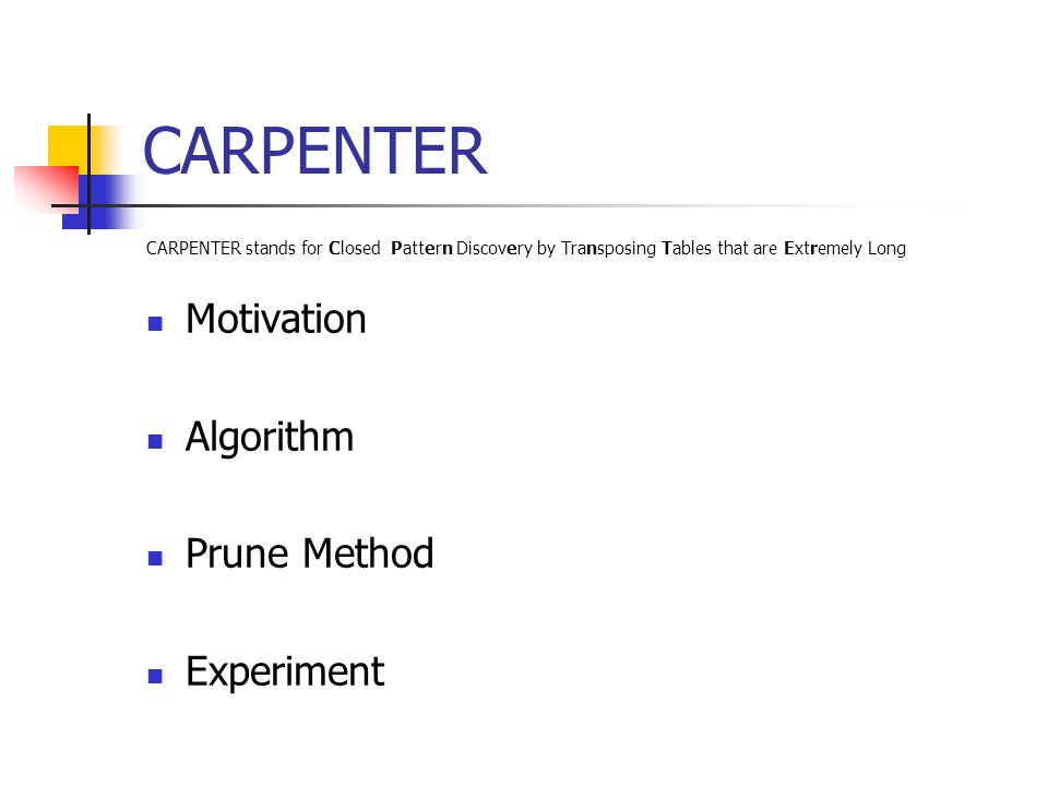 CARPENTER CARPENTER stands for Closed Pattern Discovery by Transposing Tables that are Extremely Long Motivation Algorithm Prune Method Experiment