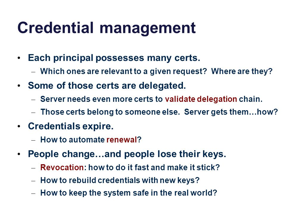 Credential management Each principal possesses many certs. – Which ones are relevant to a given request? Where are they? Some of those certs are deleg