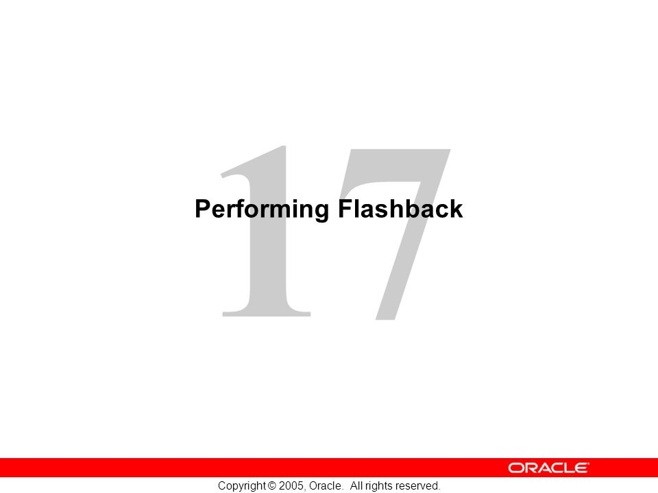 17 Copyright © 2005, Oracle. All rights reserved. Performing Flashback