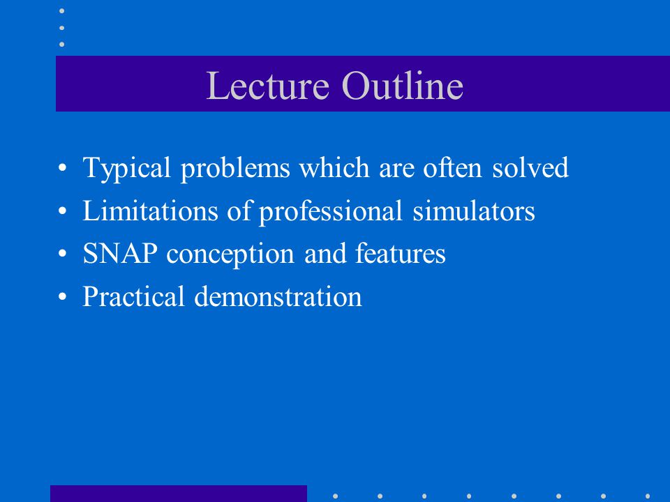 Lecture Outline Typical problems which are often solved Limitations of professional simulators SNAP conception and features Practical demonstration