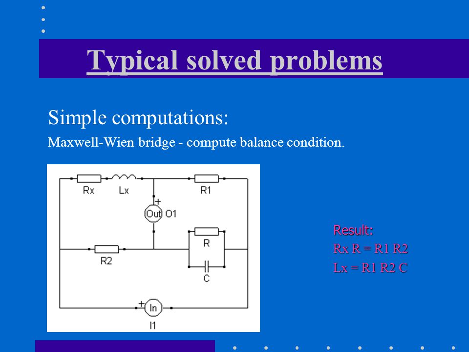 Typical solved problems Simple computations: Maxwell-Wien bridge - compute balance condition.