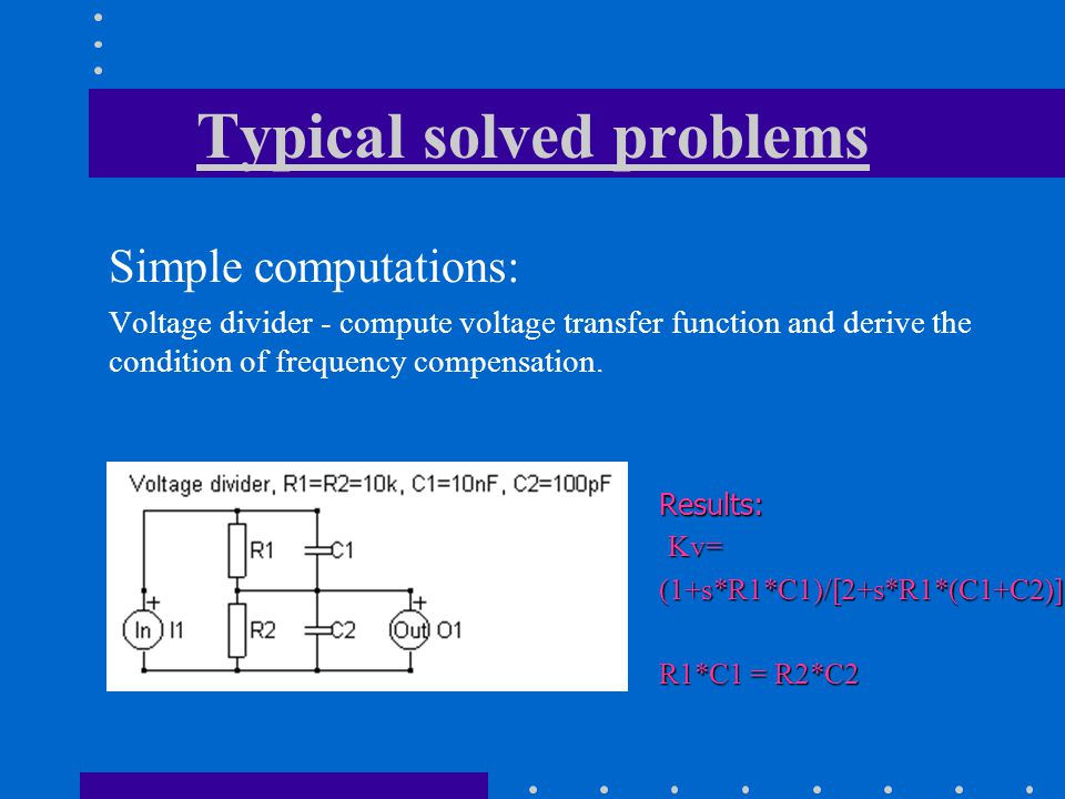 Typical solved problems Simple computations: Voltage divider - compute voltage transfer function and derive the condition of frequency compensation.