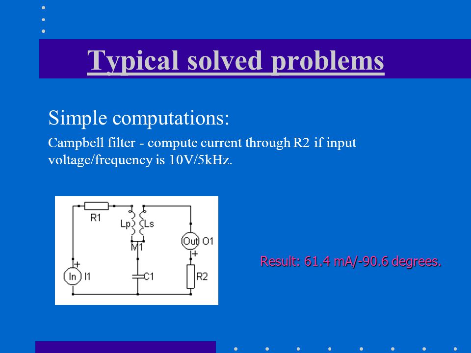 Typical solved problems Simple computations: Campbell filter - compute current through R2 if input voltage/frequency is 10V/5kHz.