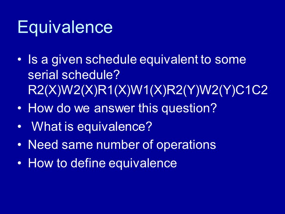 Equivalence Is a given schedule equivalent to some serial schedule? R2(X)W2(X)R1(X)W1(X)R2(Y)W2(Y)C1C2 How do we answer this question? What is equival