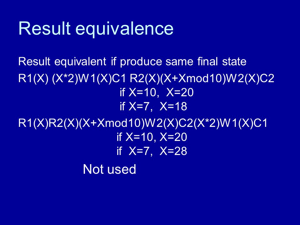 Result equivalence Result equivalent if produce same final state R1(X) (X*2)W1(X)C1 R2(X)(X+Xmod10)W2(X)C2 if X=10, X=20 if X=7, X=18 R1(X)R2(X)(X+Xmod10)W2(X)C2(X*2)W1(X)C1 if X=10, X=20 if X=7, X=28 Not used