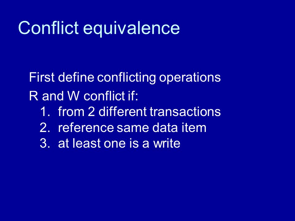 Conflict equivalence First define conflicting operations R and W conflict if: 1. from 2 different transactions 2. reference same data item 3. at least