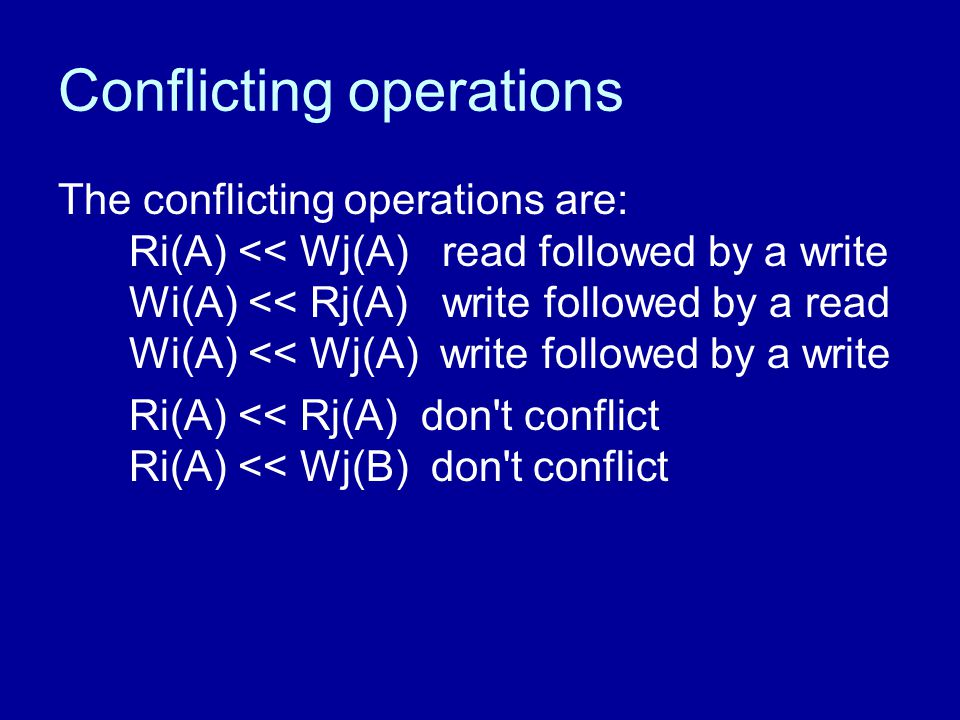 Conflicting operations The conflicting operations are: Ri(A) << Wj(A) read followed by a write Wi(A) << Rj(A) write followed by a read Wi(A) << Wj(A)