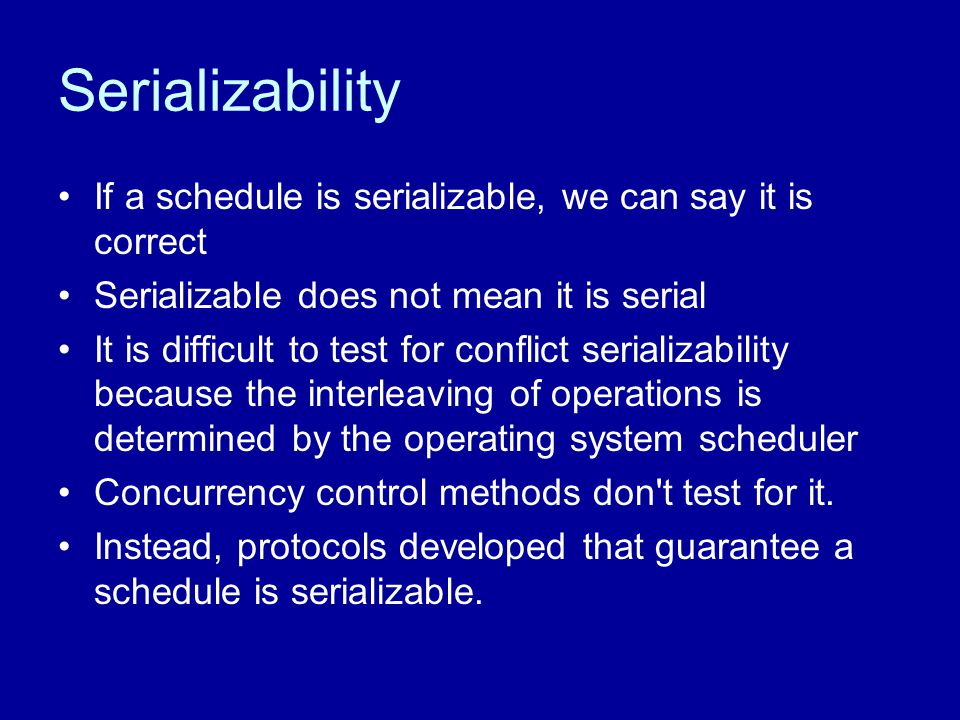 Serializability If a schedule is serializable, we can say it is correct Serializable does not mean it is serial It is difficult to test for conflict s
