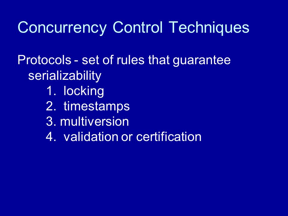 Concurrency Control Techniques Protocols - set of rules that guarantee serializability 1. locking 2. timestamps 3. multiversion 4. validation or certi