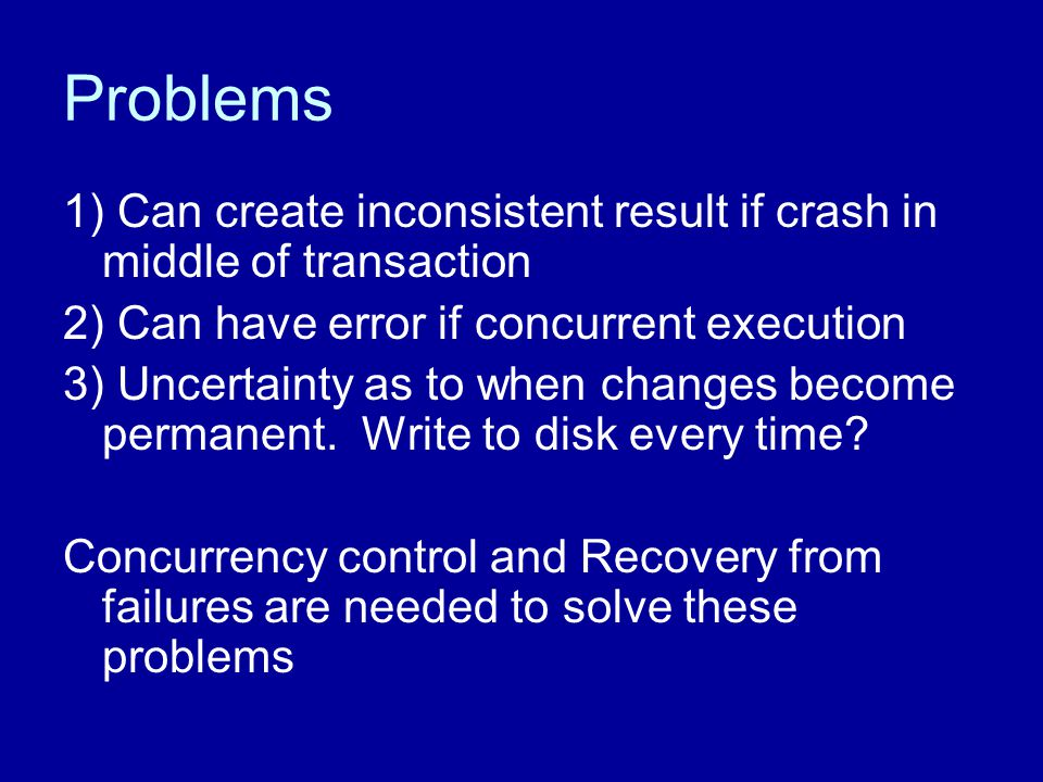 Problems 1) Can create inconsistent result if crash in middle of transaction 2) Can have error if concurrent execution 3) Uncertainty as to when chang