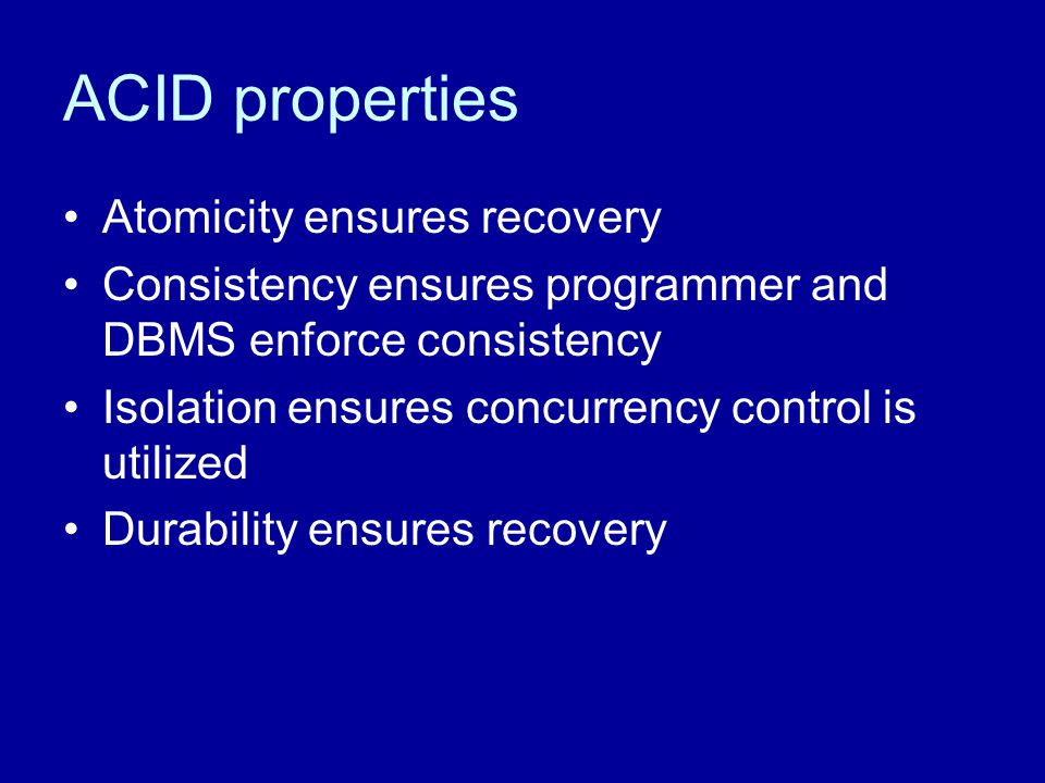 ACID properties Atomicity ensures recovery Consistency ensures programmer and DBMS enforce consistency Isolation ensures concurrency control is utiliz