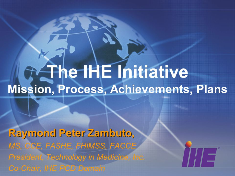 The IHE Initiative Mission, Process, Achievements, Plans Raymond Peter Zambuto, MS, CCE, FASHE, FHIMSS, FACCE President, Technology in Medicine, Inc.
