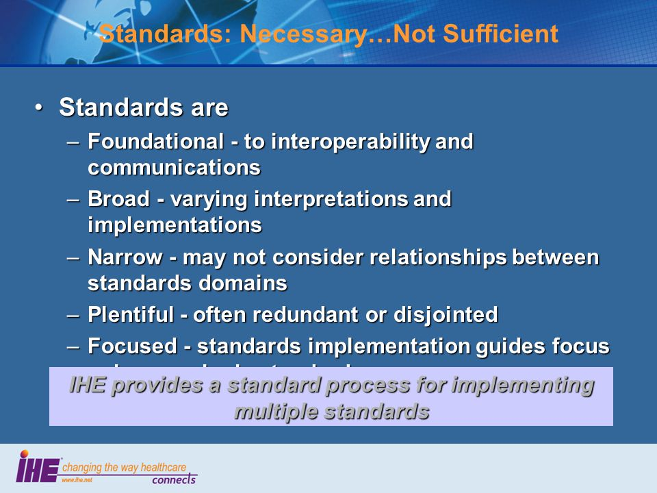 Standards: Necessary…Not Sufficient Standards areStandards are –Foundational - to interoperability and communications –Broad - varying interpretations and implementations –Narrow - may not consider relationships between standards domains –Plentiful - often redundant or disjointed –Focused - standards implementation guides focus only on a single standard IHE provides a standard process for implementing multiple standards