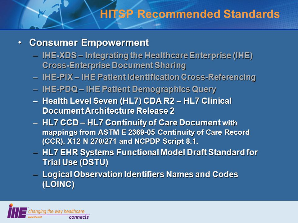 HITSP Recommended Standards Consumer EmpowermentConsumer Empowerment –IHE-XDS – Integrating the Healthcare Enterprise (IHE) Cross-Enterprise Document Sharing –IHE-PIX – IHE Patient Identification Cross-Referencing –IHE-PDQ – IHE Patient Demographics Query –Health Level Seven (HL7) CDA R2 – HL7 Clinical Document Architecture Release 2 –HL7 CCD – HL7 Continuity of Care Document with mappings from ASTM E 2369-05 Continuity of Care Record (CCR), X12 N 270/271 and NCPDP Script 8.1.