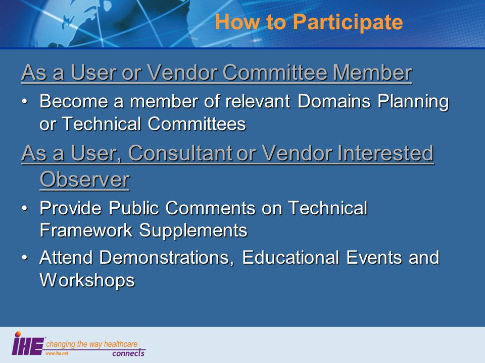 How to Participate As a User or Vendor Committee Member Become a member of relevant Domains Planning or Technical CommitteesBecome a member of relevant Domains Planning or Technical Committees As a User, Consultant or Vendor Interested Observer Provide Public Comments on Technical Framework SupplementsProvide Public Comments on Technical Framework Supplements Attend Demonstrations, Educational Events and WorkshopsAttend Demonstrations, Educational Events and Workshops