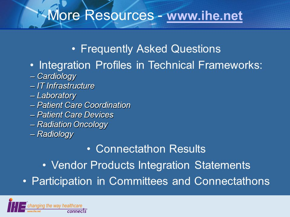 More Resources - www.ihe.net www.ihe.net Frequently Asked Questions Integration Profiles in Technical Frameworks: – Cardiology – IT Infrastructure – Laboratory – Patient Care Coordination – Patient Care Devices – Radiation Oncology – Radiology Connectathon Results Vendor Products Integration Statements Participation in Committees and Connectathons