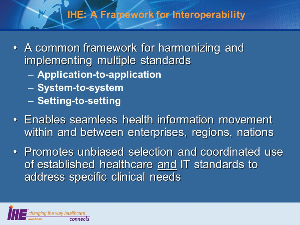 IHE: A Framework for Interoperability A common framework for harmonizing and implementing multiple standardsA common framework for harmonizing and implementing multiple standards –Application-to-application –System-to-system –Setting-to-setting Enables seamless health information movement within and between enterprises, regions, nationsEnables seamless health information movement within and between enterprises, regions, nations Promotes unbiased selection and coordinated use of established healthcare and IT standards to address specific clinical needsPromotes unbiased selection and coordinated use of established healthcare and IT standards to address specific clinical needs