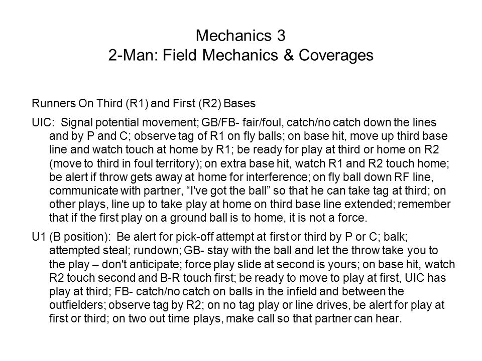 Mechanics 3 2-Man: Field Mechanics & Coverages Runners On Third (R1) and First (R2) Bases UIC: Signal potential movement; GB/FB- fair/foul, catch/no catch down the lines and by P and C; observe tag of R1 on fly balls; on base hit, move up third base line and watch touch at home by R1; be ready for play at third or home on R2 (move to third in foul territory); on extra base hit, watch R1 and R2 touch home; be alert if throw gets away at home for interference; on fly ball down RF line, communicate with partner, I ve got the ball so that he can take tag at third; on other plays, line up to take play at home on third base line extended; remember that if the first play on a ground ball is to home, it is not a force.