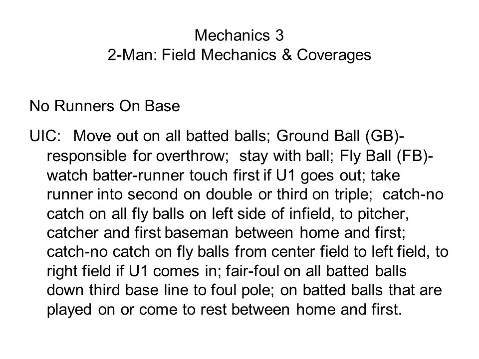 Mechanics 3 2-Man: Field Mechanics & Coverages No Runners On Base UIC: Move out on all batted balls; Ground Ball (GB)- responsible for overthrow; stay with ball; Fly Ball (FB)- watch batter-runner touch first if U1 goes out; take runner into second on double or third on triple; catch-no catch on all fly balls on left side of infield, to pitcher, catcher and first baseman between home and first; catch-no catch on fly balls from center field to left field, to right field if U1 comes in; fair-foul on all batted balls down third base line to foul pole; on batted balls that are played on or come to rest between home and first.