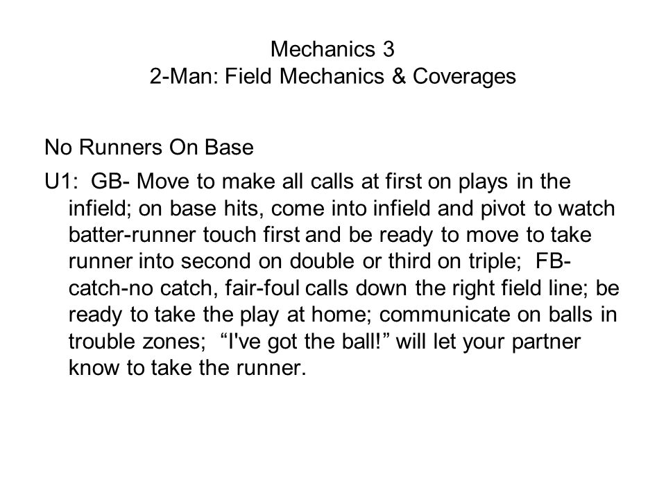 Mechanics 3 2-Man: Field Mechanics & Coverages No Runners On Base U1: GB- Move to make all calls at first on plays in the infield; on base hits, come into infield and pivot to watch batter-runner touch first and be ready to move to take runner into second on double or third on triple; FB- catch-no catch, fair-foul calls down the right field line; be ready to take the play at home; communicate on balls in trouble zones; I ve got the ball! will let your partner know to take the runner.