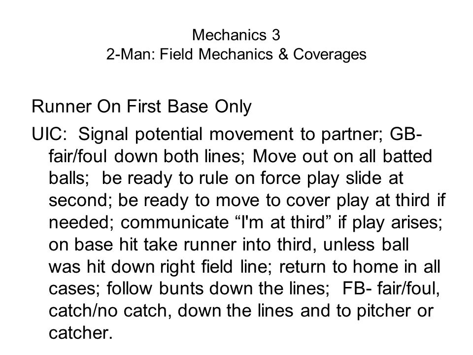 Mechanics 3 2-Man: Field Mechanics & Coverages Runner On First Base Only UIC: Signal potential movement to partner; GB- fair/foul down both lines; Move out on all batted balls; be ready to rule on force play slide at second; be ready to move to cover play at third if needed; communicate I m at third if play arises; on base hit take runner into third, unless ball was hit down right field line; return to home in all cases; follow bunts down the lines; FB- fair/foul, catch/no catch, down the lines and to pitcher or catcher.