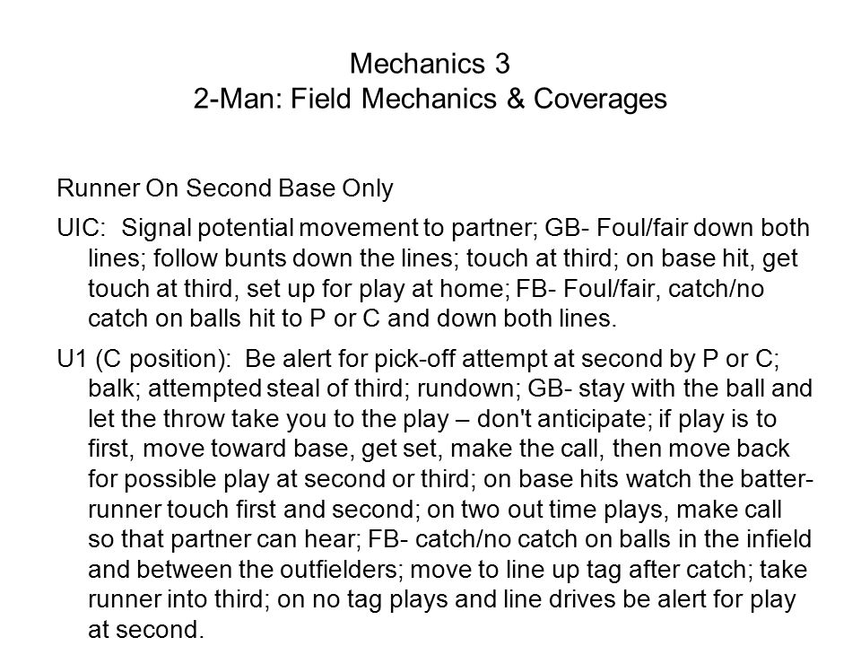 Mechanics 3 2-Man: Field Mechanics & Coverages Runner On Second Base Only UIC: Signal potential movement to partner; GB- Foul/fair down both lines; follow bunts down the lines; touch at third; on base hit, get touch at third, set up for play at home; FB- Foul/fair, catch/no catch on balls hit to P or C and down both lines.